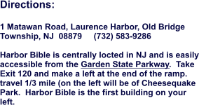 Directions:  1 Matawan Road, Laurence Harbor, Old Bridge Township, NJ  08879     (732) 583-9286  Harbor Bible is centrally locted in NJ and is easily accessible from the Garden State Parkway.  Take Exit 120 and make a left at the end of the ramp.  travel 1/3 mile (on the left will be of Cheesequake Park.  Harbor Bible is the first building on your left.